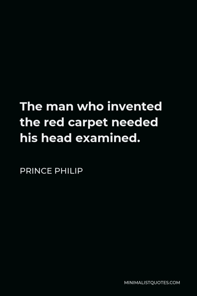 Prince Philip Quote - The man who invented the red carpet needed his head examined.