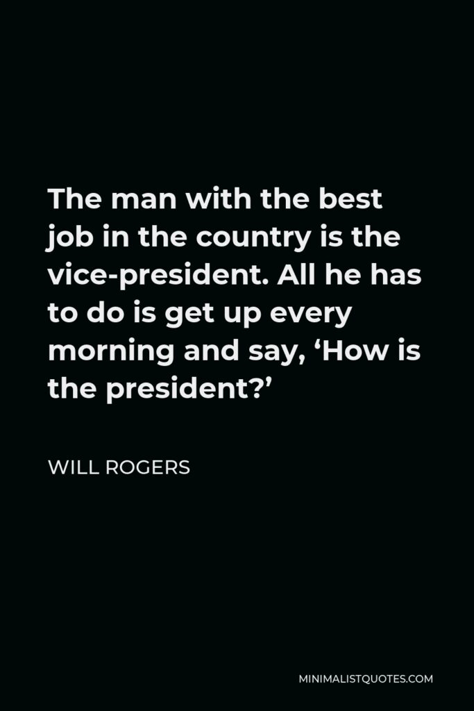 Will Rogers Quote - The man with the best job in the country is the vice-president. All he has to do is get up every morning and say, 'How is the president?'