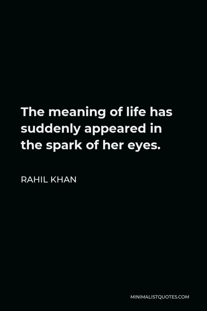 Rahil Khan Quote - The meaning of life has suddenly appeared in the spark of her eyes.
