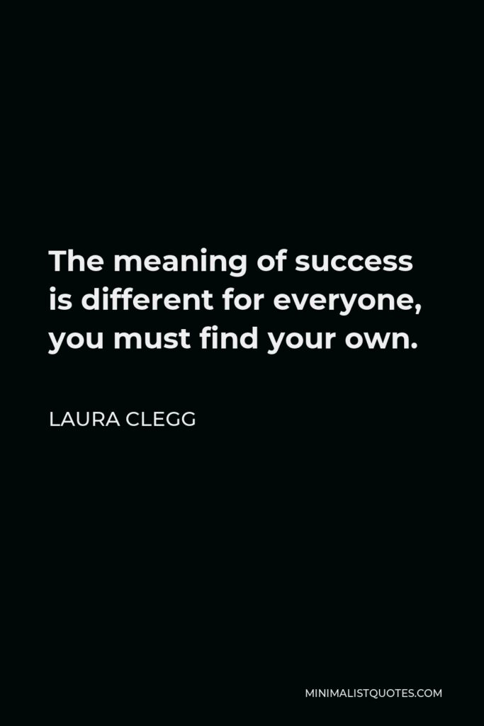 Laura Clegg Quote - The meaning of success is different for everyone, you must find your own.