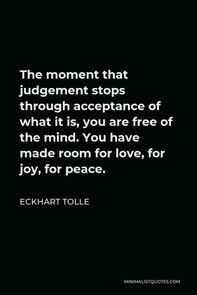 Eckhart Tolle Quote - The moment that judgement stops through acceptance of what it is, you are free of the mind. You have made room for love, for joy, for peace.