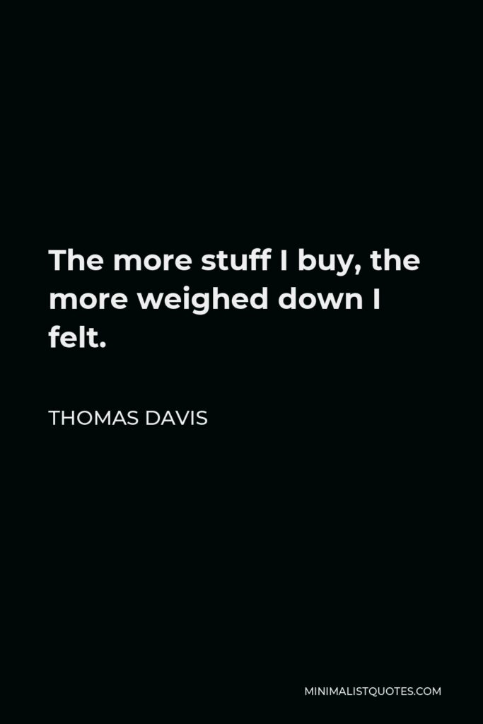 Thomas Davis Quote - The more stuff I buy, the more weighed down I felt.
