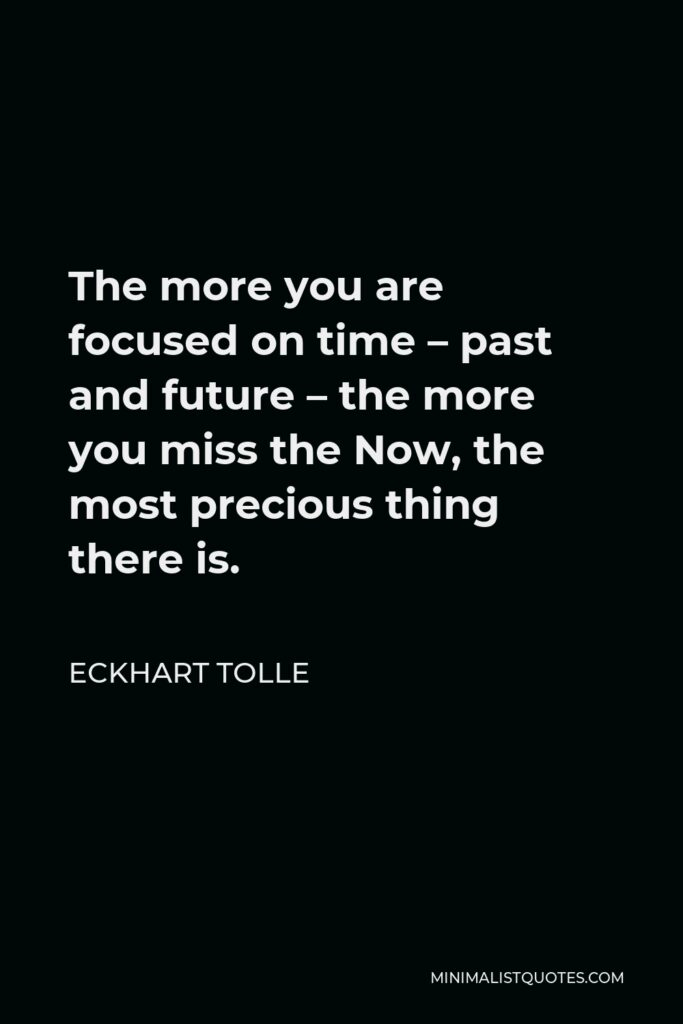 Eckhart Tolle Quote - The more you are focused on time – past and future – the more you miss the Now, the most precious thing there is.