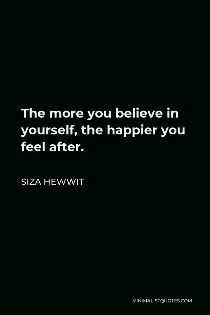 Siza Hewwit Quote - The more you believe in yourself, the happier you feel after.