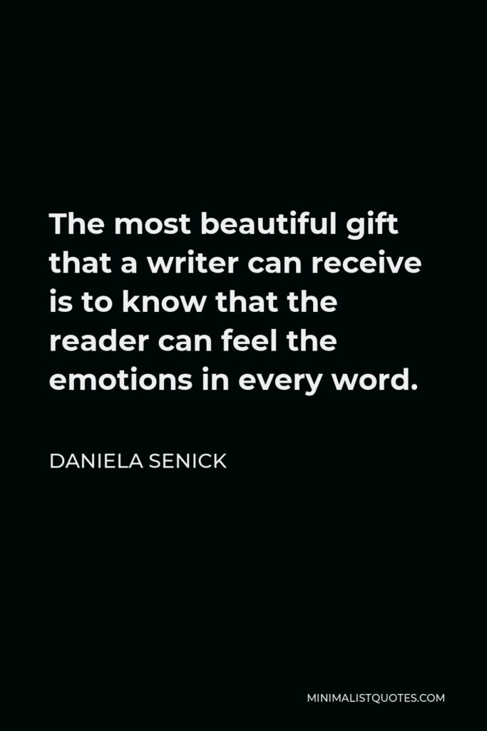 Daniela Senick Quote - The most beautiful gift that a writer can receive is to know that the reader can feel the emotions in every word.