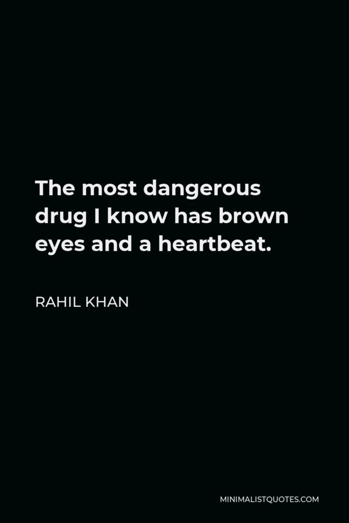 Rahil Khan Quote - The most dangerous drug I know has brown eyes and a heartbeat.