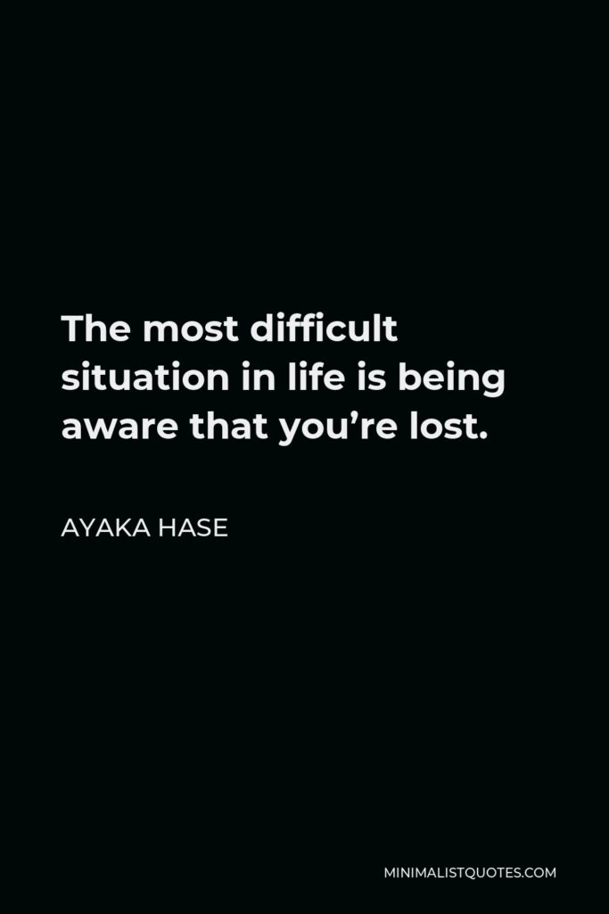 Ayaka Hase Quote - The most difficult situation in life is being aware that you're lost.