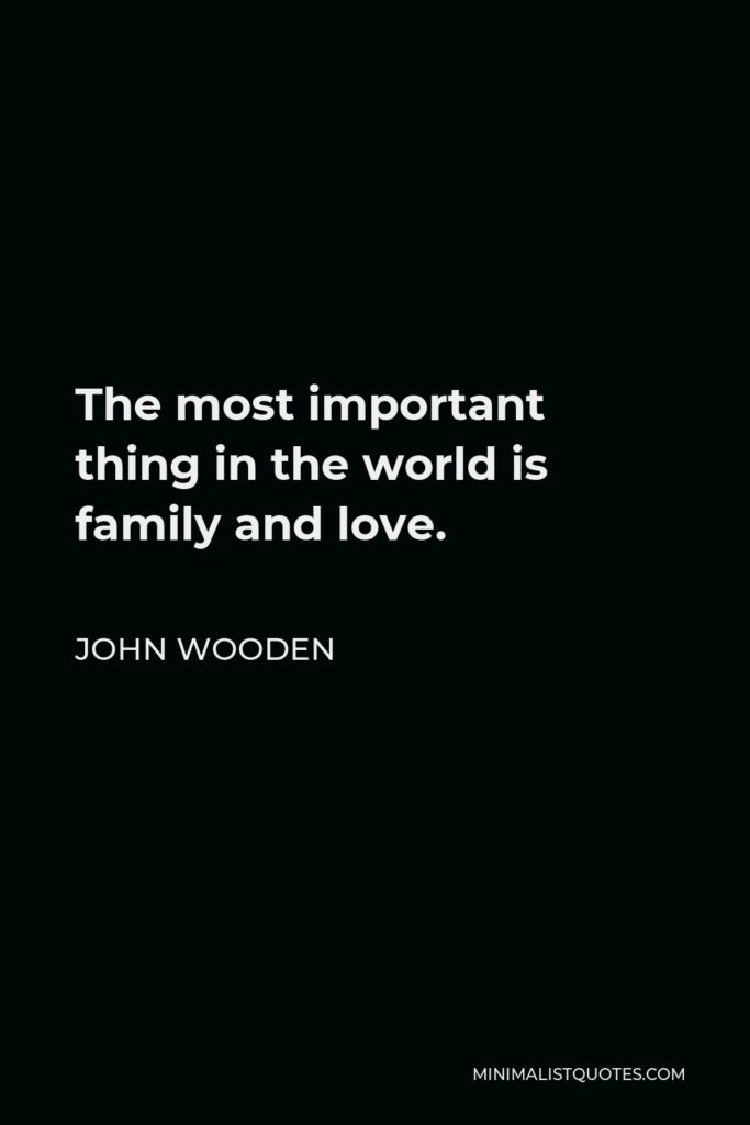 John Wooden Quote - The most important thing in the world is family and love.
