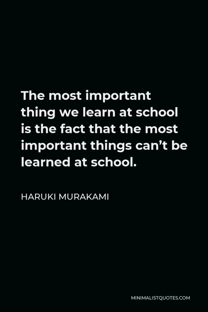 Haruki Murakami Quote - The most important thing we learn at school is the fact that the most important things can't be learned at school.