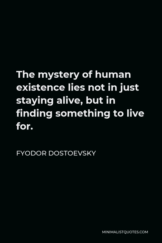 Fyodor Dostoevsky Quote - The mystery of human existence lies not in just staying alive, but in finding something to live for.