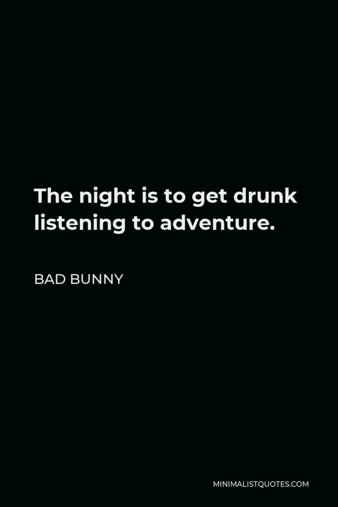 Bad Bunny Quote - The night is to get drunk listening to adventure.