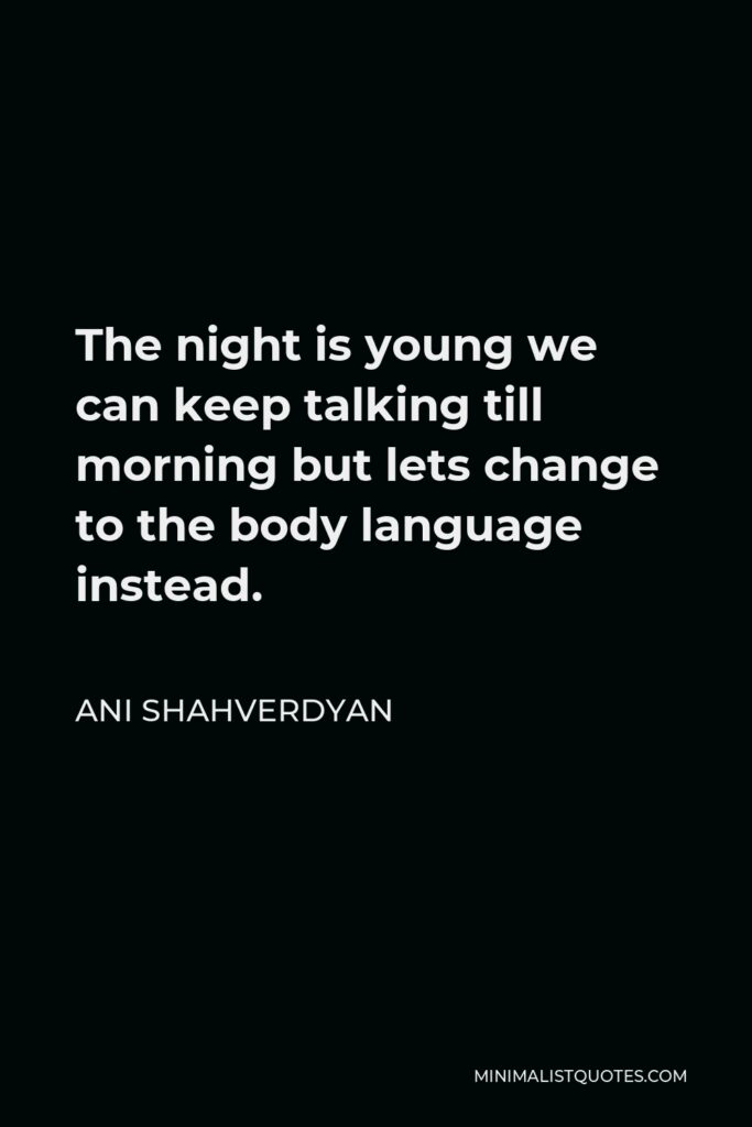 Ani Shahverdyan Quote - The night is young we can keep talking till morning but lets change to the body language instead.