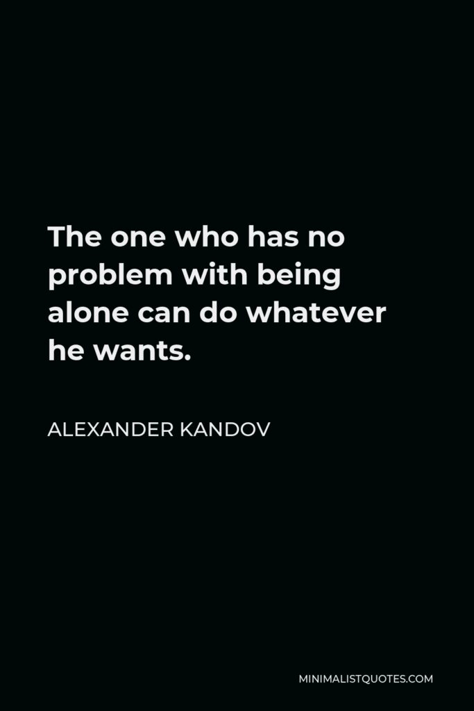 Alexander Kandov Quote - The one who has no problem with being alone can do whatever he wants.