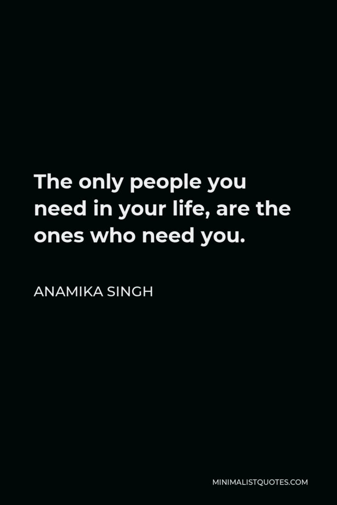 Anamika Singh Quote - The only people you need in your life, are the ones who need you.