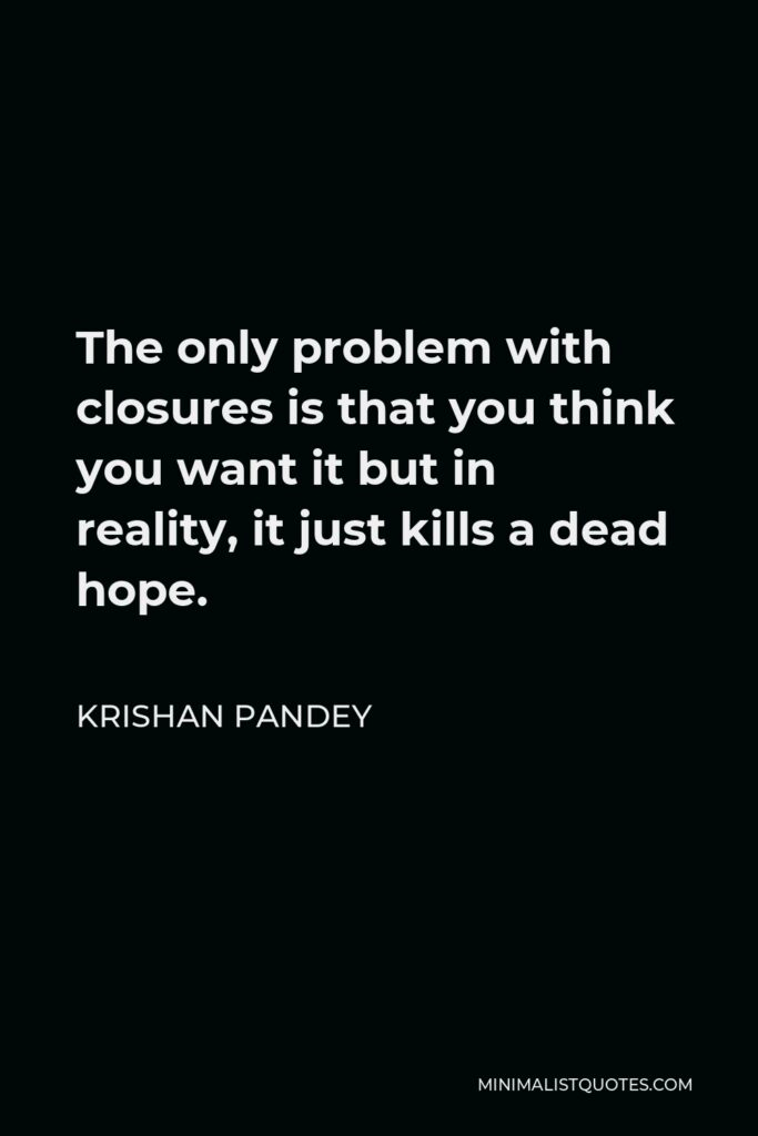 Krishan Pandey Quote - The only problem with closures is that you think you want it but in reality, it just kills a dead hope.