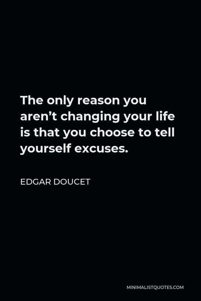 Edgar Doucet Quote - The only reason you aren't changing your life is that you choose to tell yourself excuses.