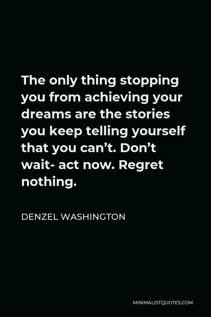 Denzel Washington Quote - The only thing stopping you from achieving your dreams are the stories you keep telling yourself that you can't. Don't wait- act now. Regret nothing.