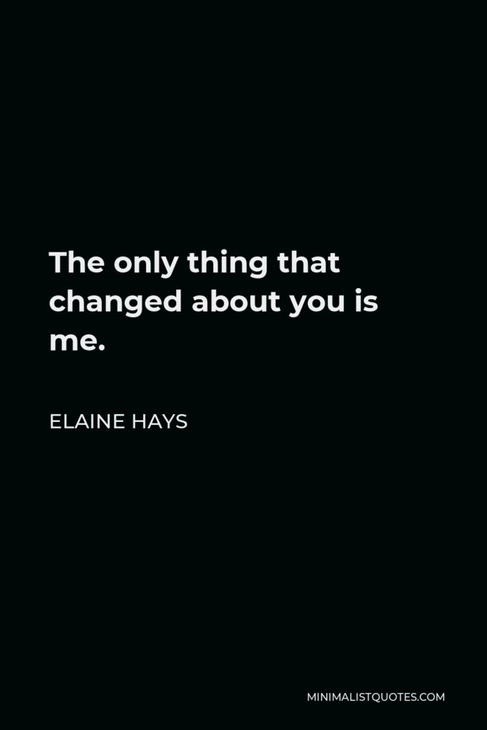 Elaine Hays Quote - The only thing that changed about you is me.