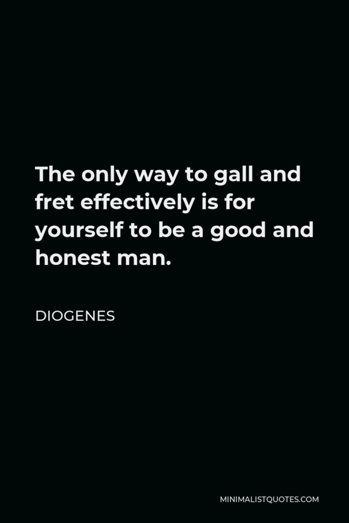 Diogenes Quote - The only way to gall and fret effectively is for yourself to be a good and honest man.