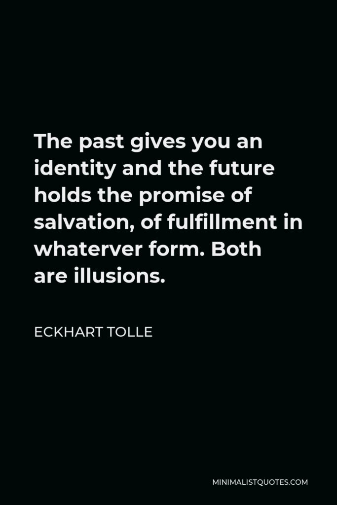 Eckhart Tolle Quote - The past gives you an identity and the future holds the promise of salvation, of fulfillment in whaterver form. Both are illusions.
