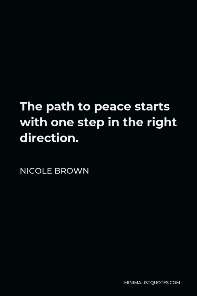 Nicole Brown Quote - The path to peace starts with one step in the right direction.