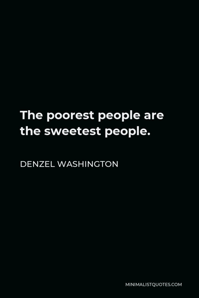 Denzel Washington Quote - The poorest people are the sweetest people.
