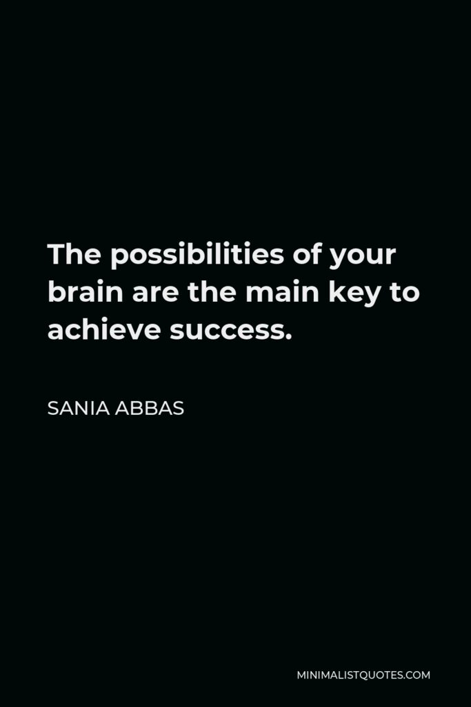 Sania Abbas Quote - The possibilities of your brain are the main key to achieve success.