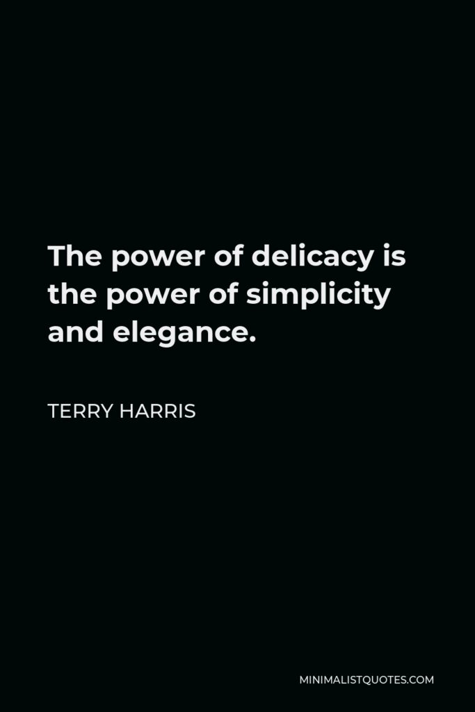 Terry Harris Quote - The power of delicacy is the power of simplicity and elegance.