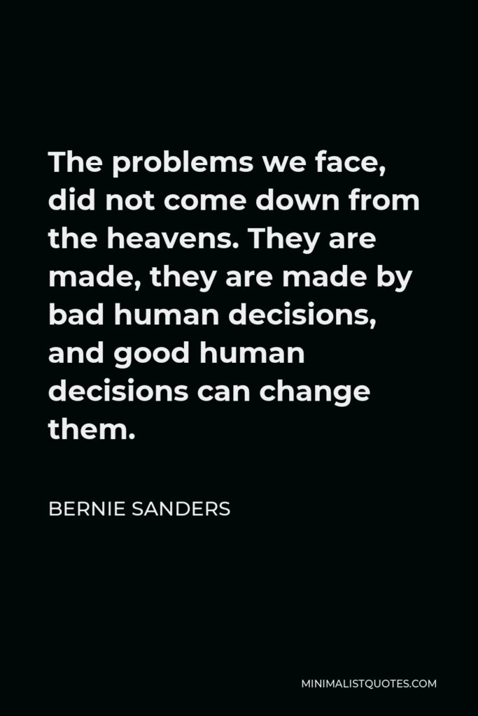 Bernie Sanders Quote - The problems we face, did not come down from the heavens. They are made, they are made by bad human decisions, and good human decisions can change them.