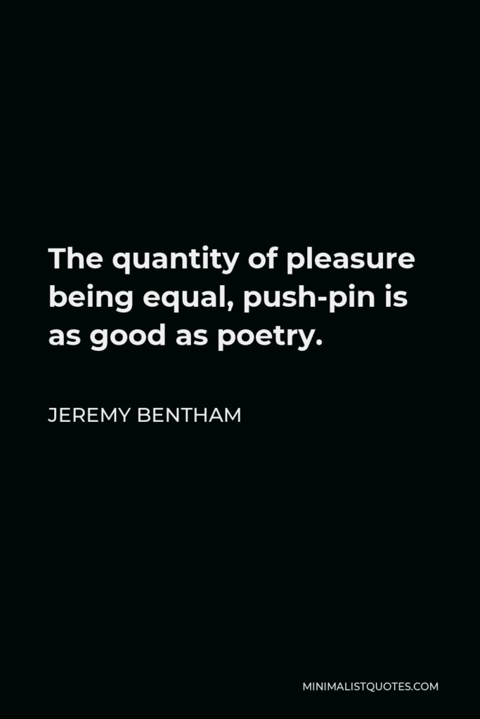Jeremy Bentham Quote - The quantity of pleasure being equal, push-pin is as good as poetry.