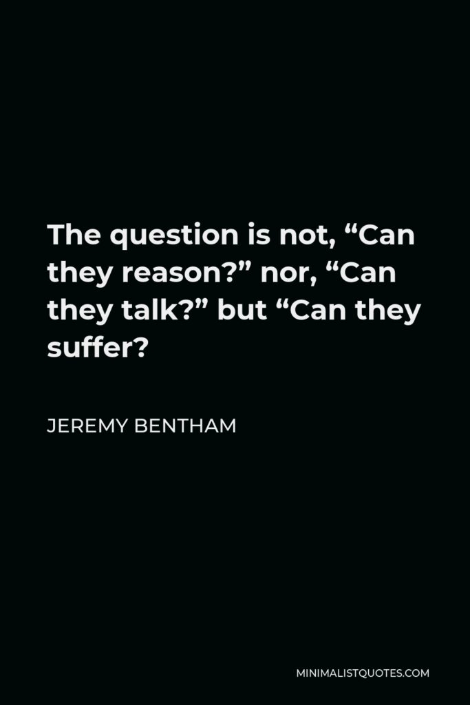 """Jeremy Bentham Quote - The question is not, """"Can they reason?"""" nor, """"Can they talk?"""" but """"Can they suffer?"""