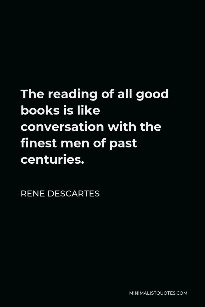 Rene Descartes Quote - The reading of all good books is like conversation with the finest men of past centuries.