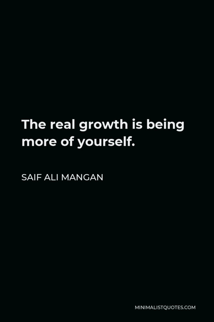 Saif Ali Mangan Quote - The real growth is being more of yourself.
