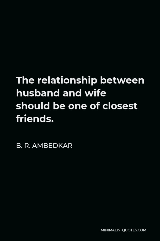 B. R. Ambedkar Quote - The relationship between husband and wife should be one of closest friends.