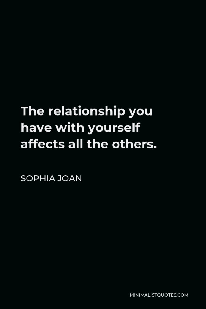 Sophia Joan Quote - The relationshipyou have with yourself affects all the others.