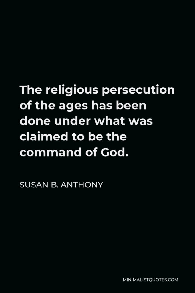 Susan B. Anthony Quote - The religious persecution of the ages has been done under what was claimed to be the command of God.