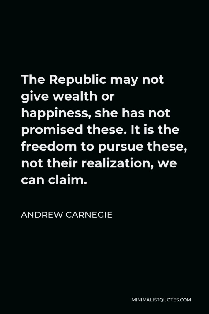 Andrew Carnegie Quote - The Republic may not give wealth or happiness, she has not promised these. It is the freedom to pursue these, not their realization, we can claim.