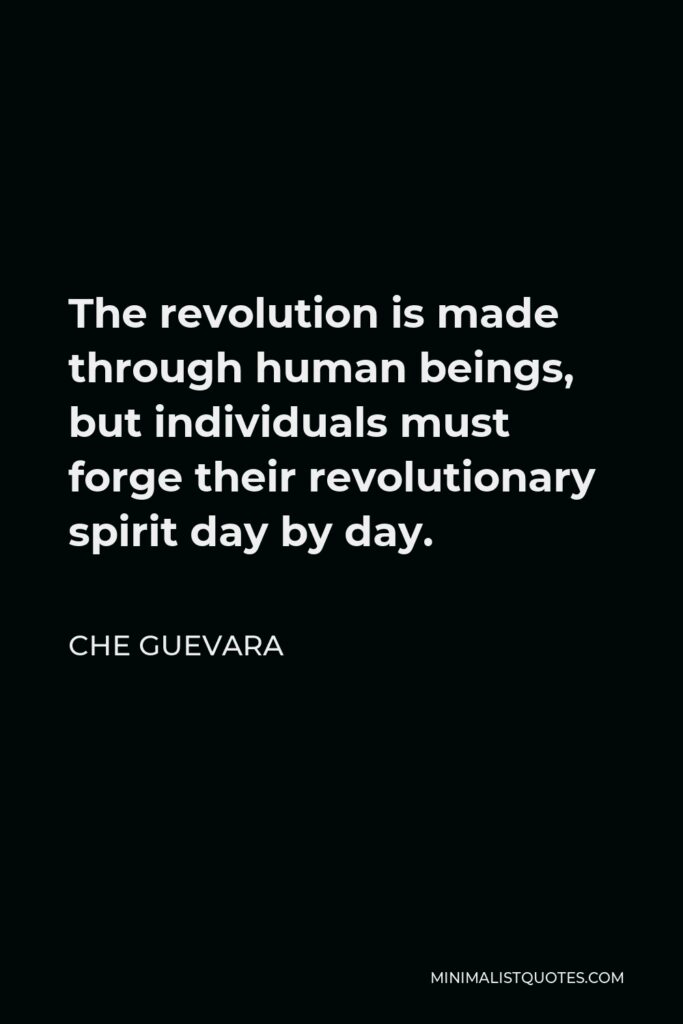Che Guevara Quote - The revolution is made through human beings, but individuals must forge their revolutionary spirit day by day.