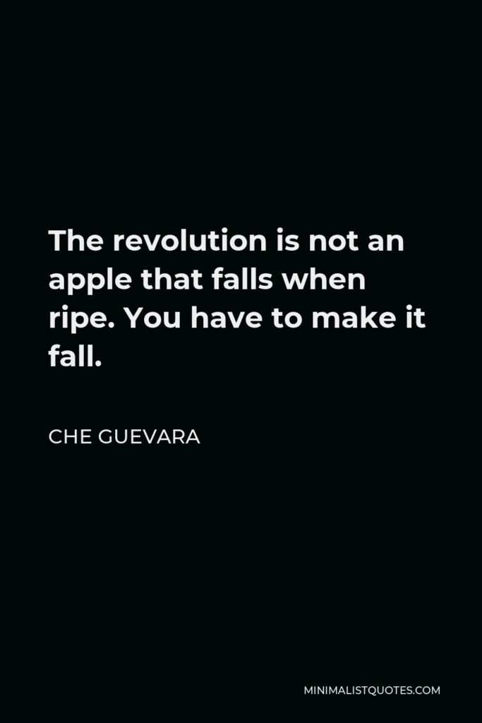 Che Guevara Quote - The revolution is not an apple that falls when ripe. You have to make it fall.