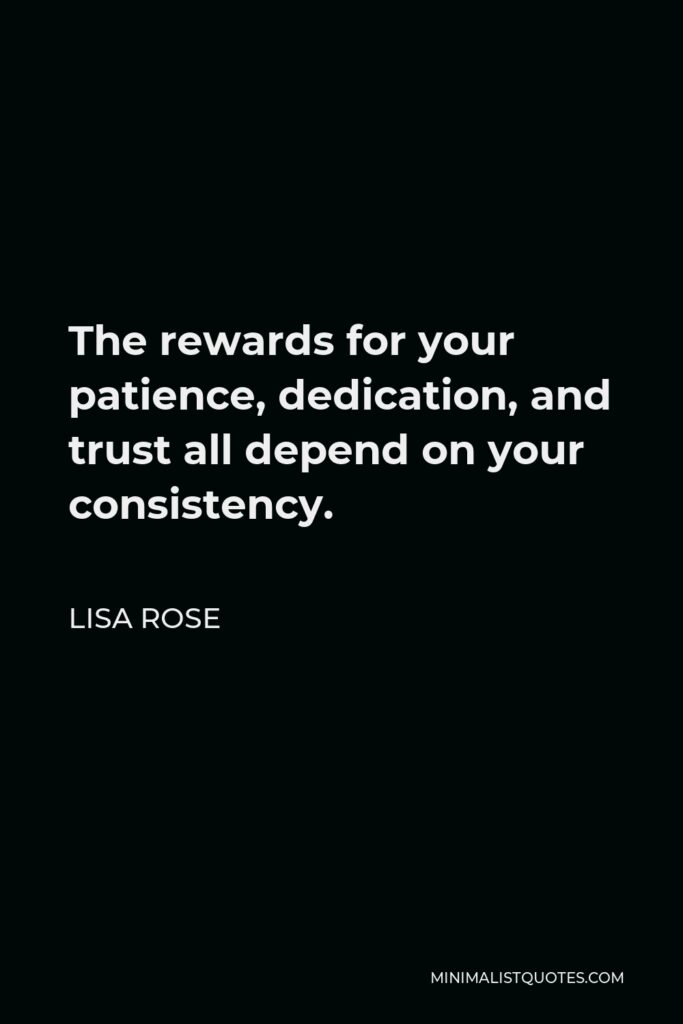 Lisa Rose Quote - The rewards for your patience, dedication, and trust all depend on your consistency.