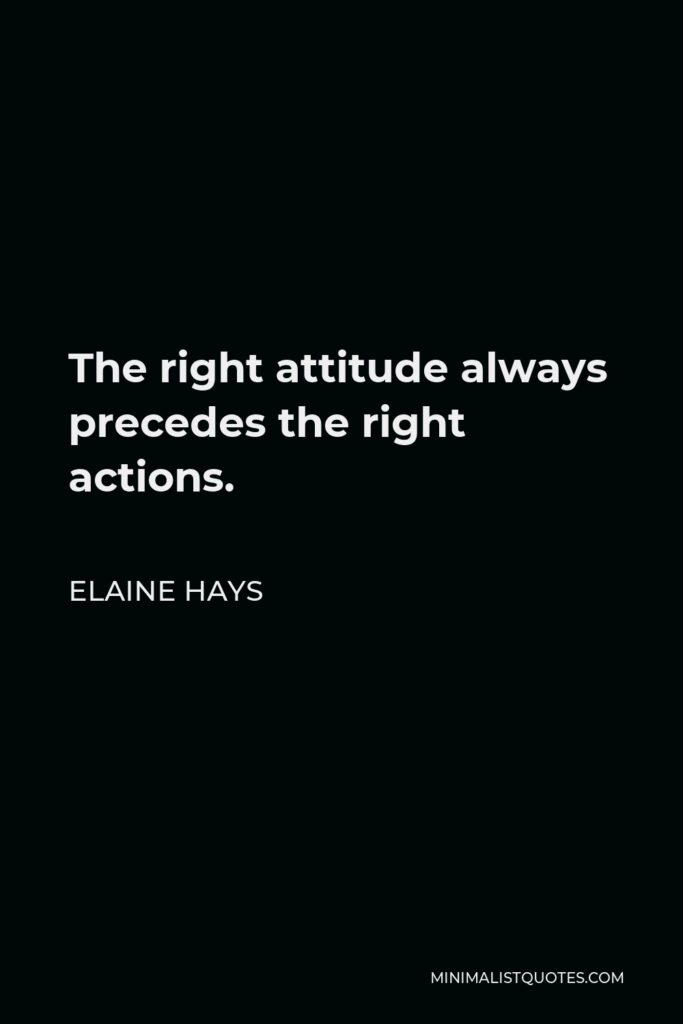 Elaine Hays Quote - The right attitude always precedes the right actions.