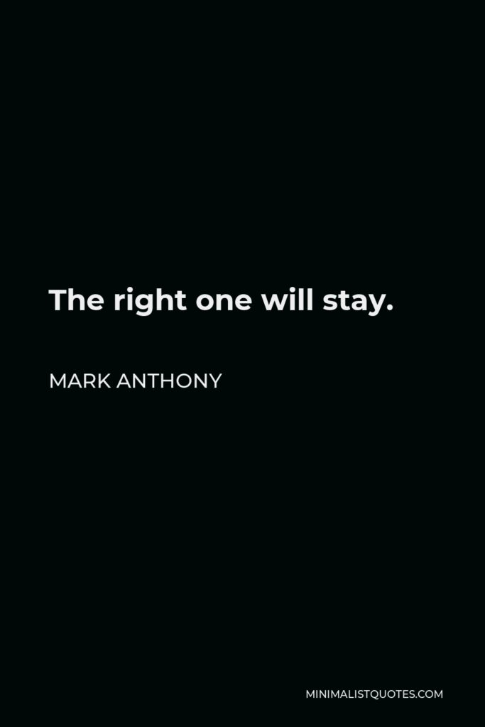 Mark Anthony Quote - The right one will stay.