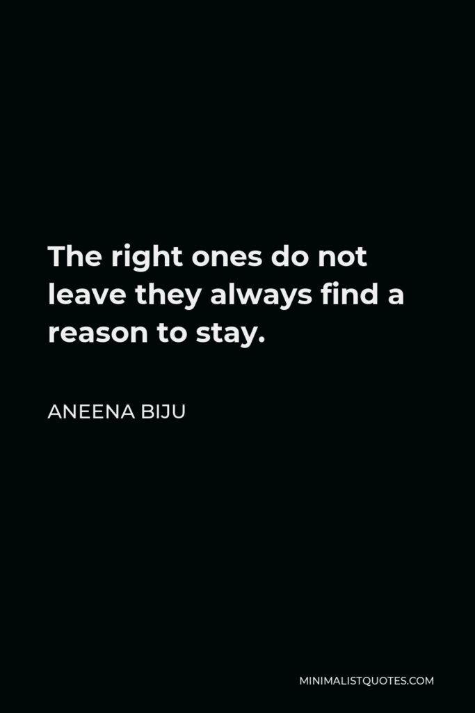 Aneena Biju Quote - The right ones do not leave they always find a reason to stay.