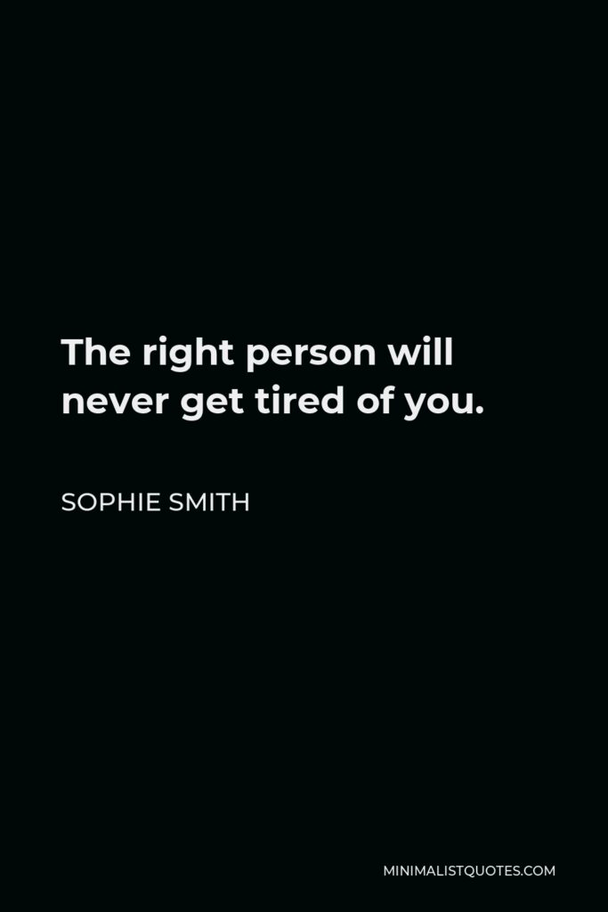 Sophie Smith Quote - The right person will never get tired of you.
