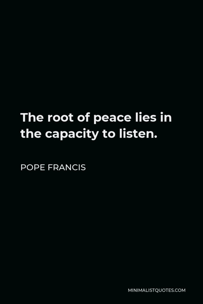 Pope Francis Quote - The root of peace lies in the capacity to listen.