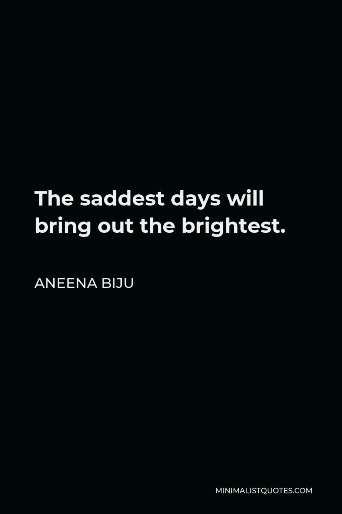 Aneena Biju Quote - The saddest days will bring out the brightest.