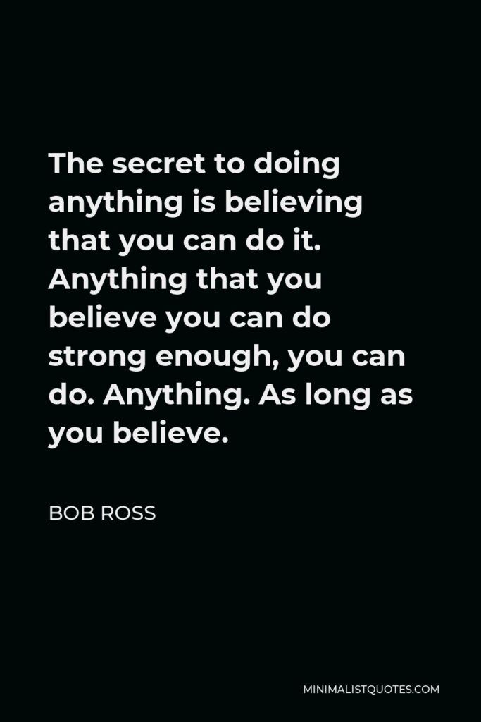 Bob Ross Quote - The secret to doing anything is believing that you can do it. Anything that you believe you can do strong enough, you can do. Anything. As long as you believe.
