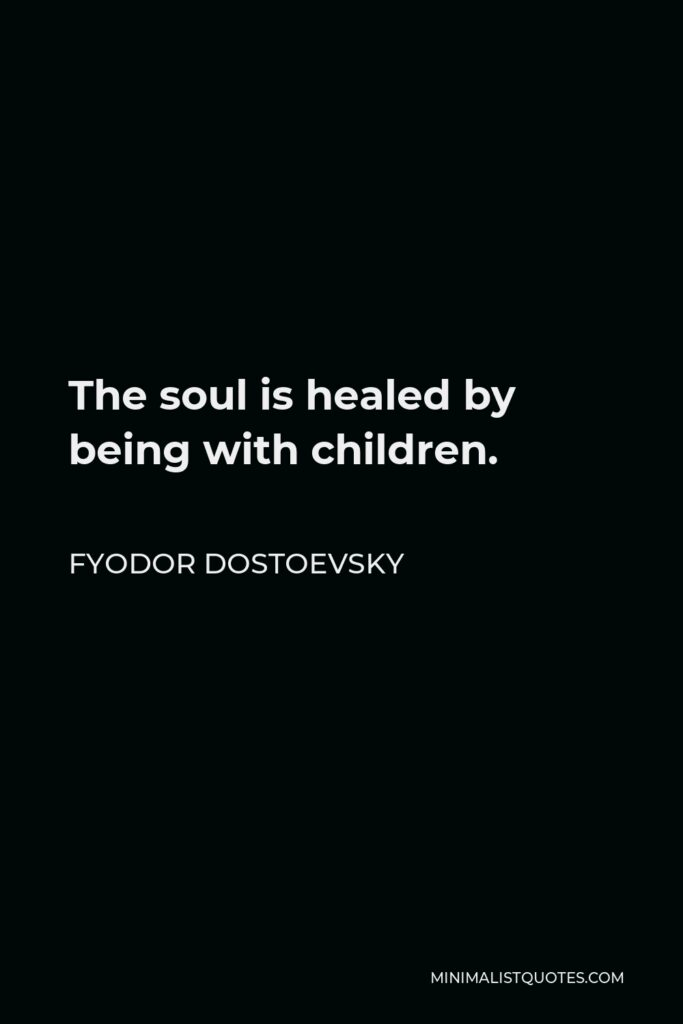 Fyodor Dostoevsky Quote - The soul is healed by being with children.