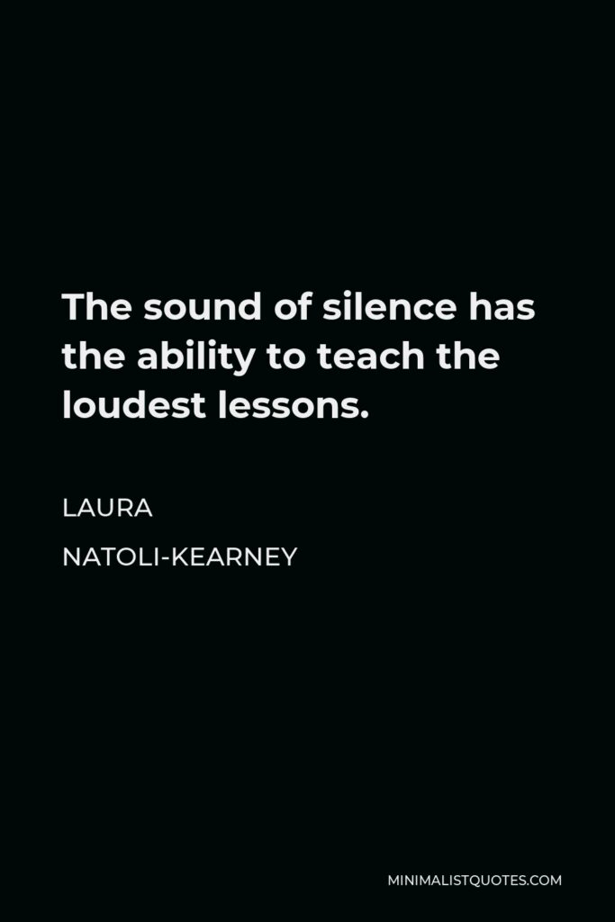 Laura Natoli-Kearney Quote - The sound of silence has the ability to teach the loudest lessons.