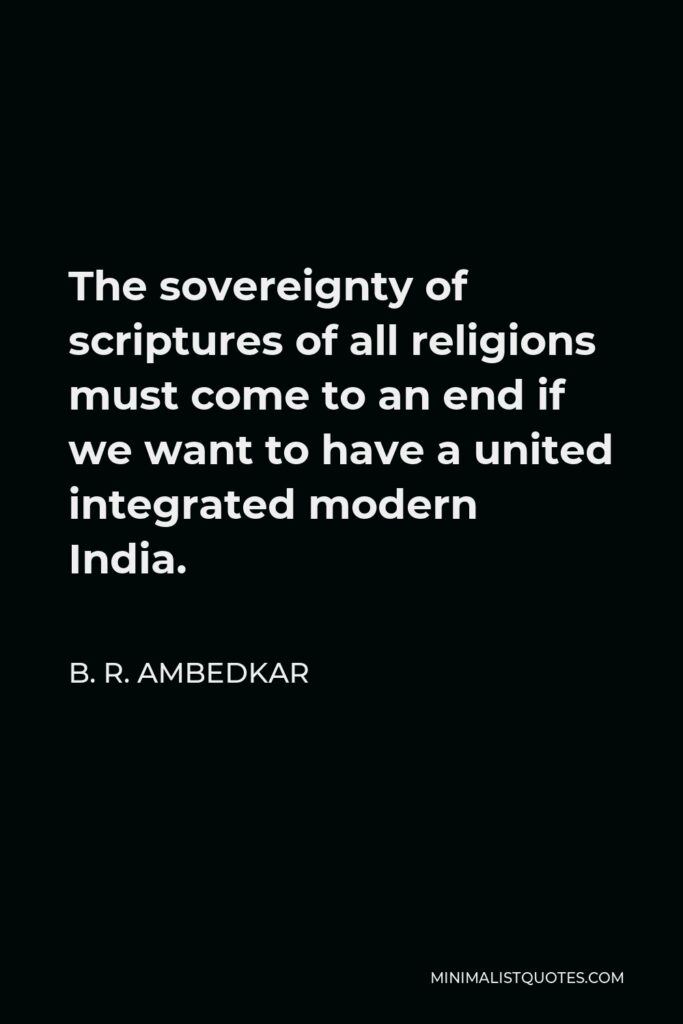 B. R. Ambedkar Quote - The sovereignty of scriptures of all religions must come to an end if we want to have a united integrated modern India.